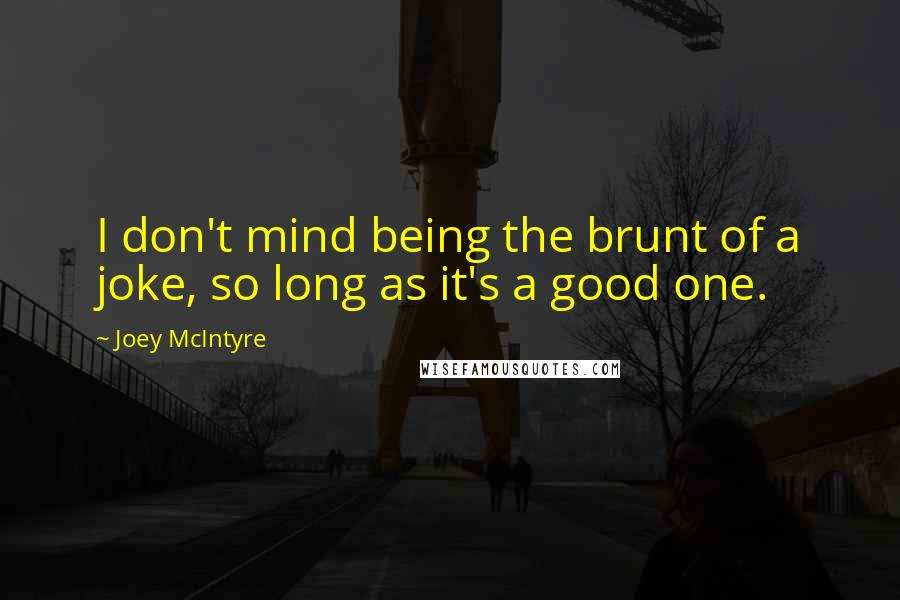 Joey McIntyre quotes: I don't mind being the brunt of a joke, so long as it's a good one.