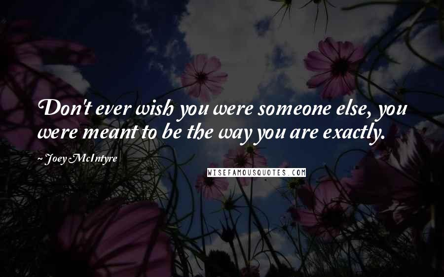 Joey McIntyre quotes: Don't ever wish you were someone else, you were meant to be the way you are exactly.