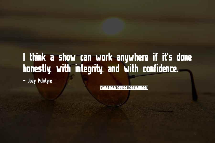 Joey McIntyre quotes: I think a show can work anywhere if it's done honestly, with integrity, and with confidence.