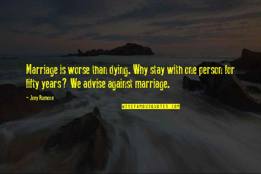 Joey Ramone Quotes By Joey Ramone: Marriage is worse than dying. Why stay with