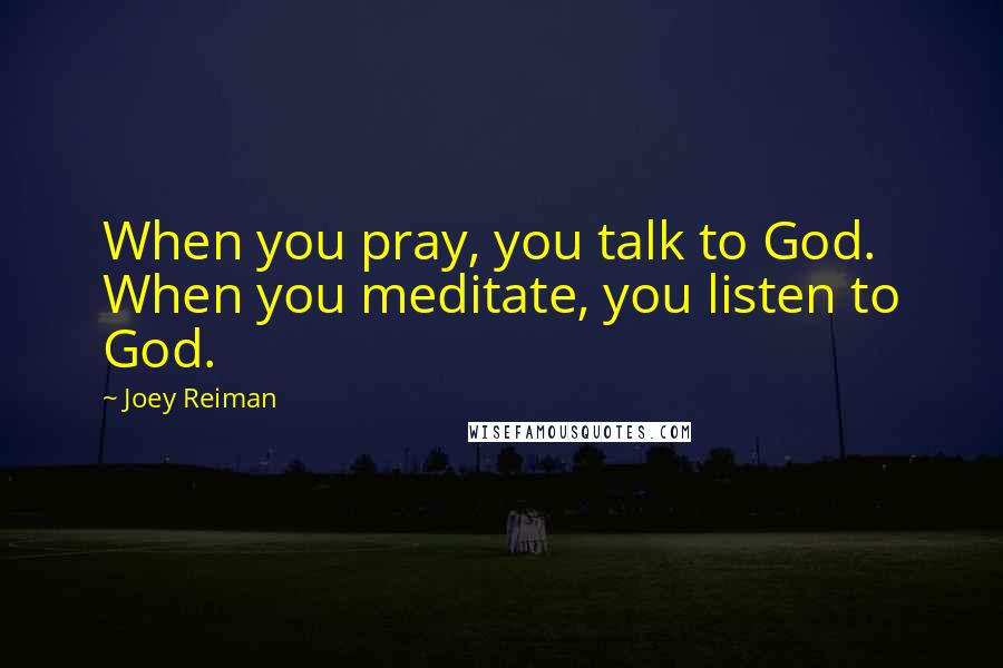 Joey Reiman quotes: When you pray, you talk to God. When you meditate, you listen to God.