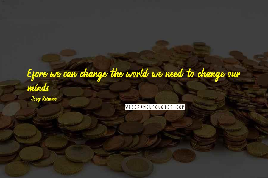Joey Reiman quotes: Efore we can change the world we need to change our minds.