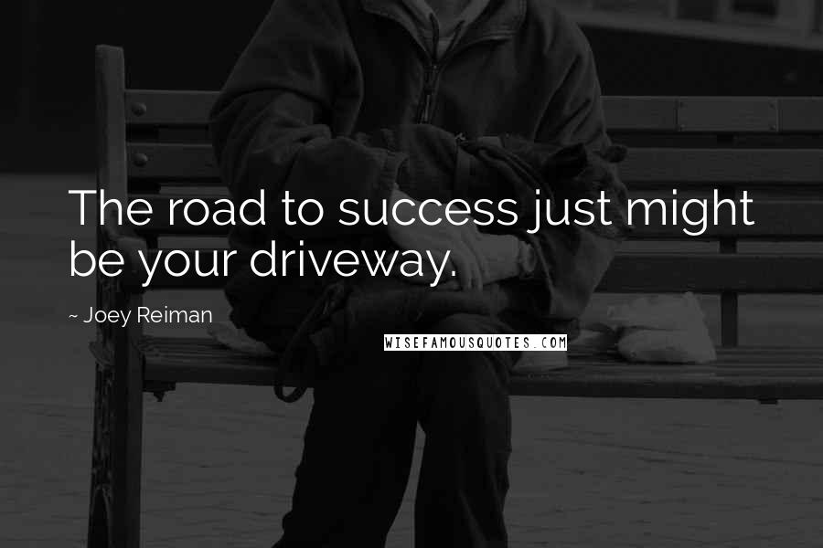 Joey Reiman quotes: The road to success just might be your driveway.