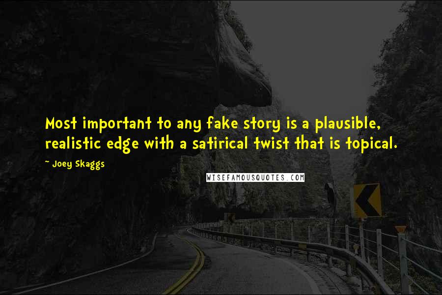 Joey Skaggs quotes: Most important to any fake story is a plausible, realistic edge with a satirical twist that is topical.