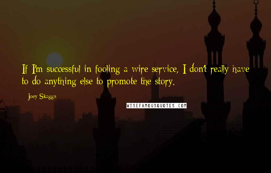 Joey Skaggs quotes: If I'm successful in fooling a wire service, I don't really have to do anything else to promote the story.