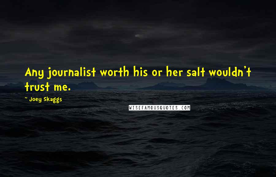 Joey Skaggs quotes: Any journalist worth his or her salt wouldn't trust me.