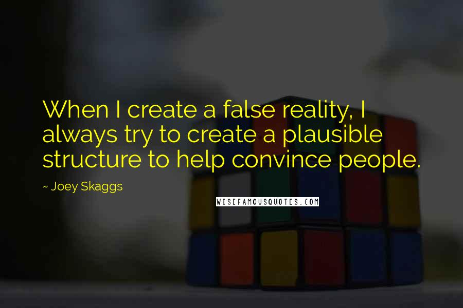 Joey Skaggs quotes: When I create a false reality, I always try to create a plausible structure to help convince people.