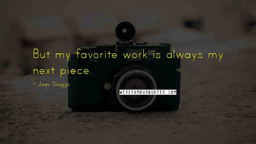 Joey Skaggs quotes: But my favorite work is always my next piece.