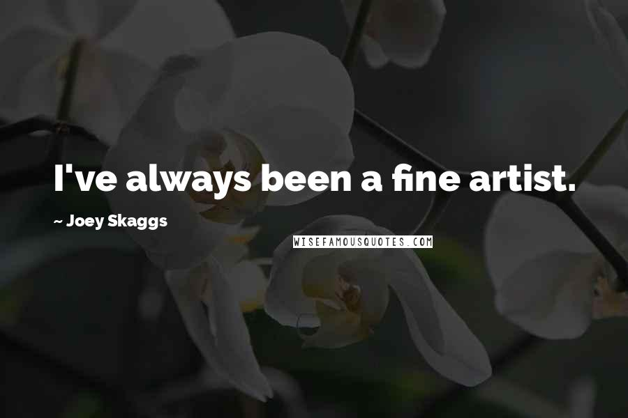 Joey Skaggs quotes: I've always been a fine artist.