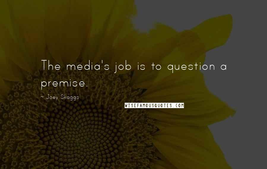 Joey Skaggs quotes: The media's job is to question a premise.