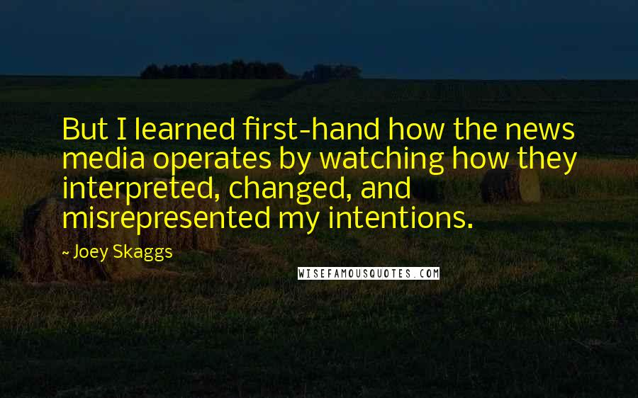 Joey Skaggs quotes: But I learned first-hand how the news media operates by watching how they interpreted, changed, and misrepresented my intentions.