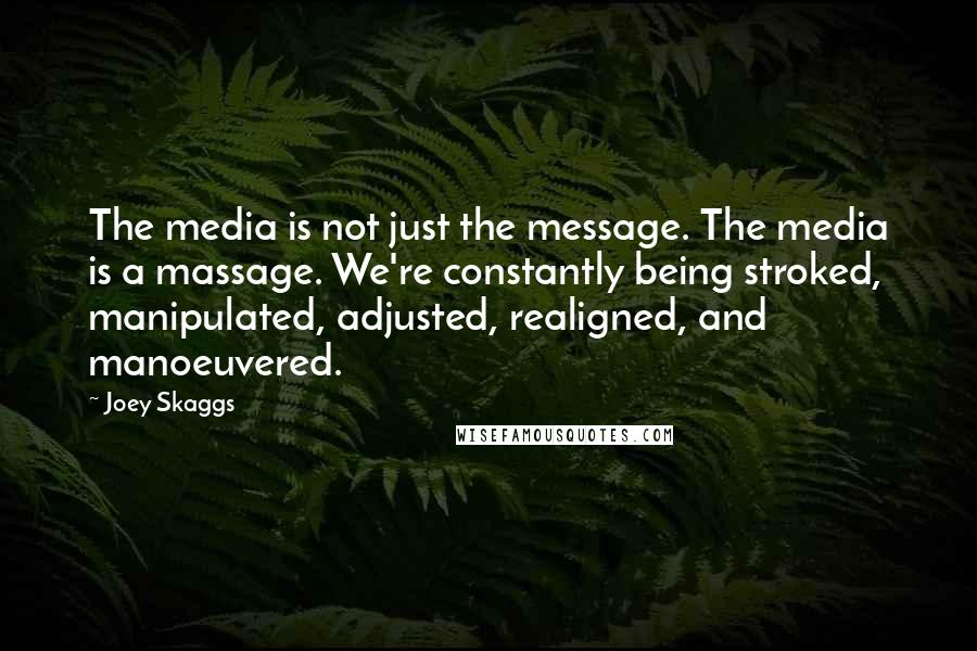 Joey Skaggs quotes: The media is not just the message. The media is a massage. We're constantly being stroked, manipulated, adjusted, realigned, and manoeuvered.