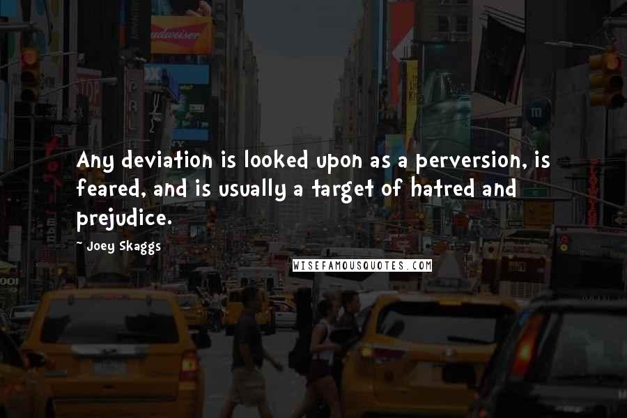 Joey Skaggs quotes: Any deviation is looked upon as a perversion, is feared, and is usually a target of hatred and prejudice.