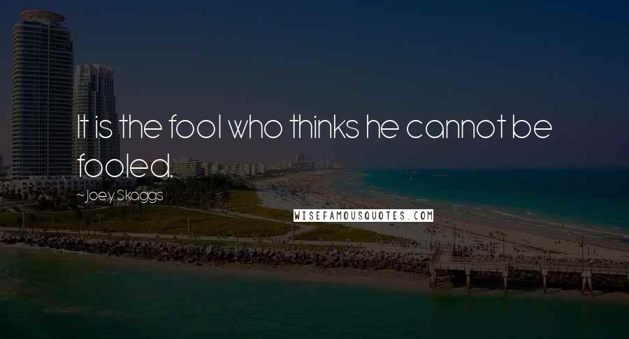 Joey Skaggs quotes: It is the fool who thinks he cannot be fooled.