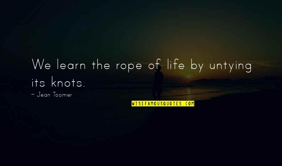 Joey Tribbiani Sandwich Quotes By Jean Toomer: We learn the rope of life by untying