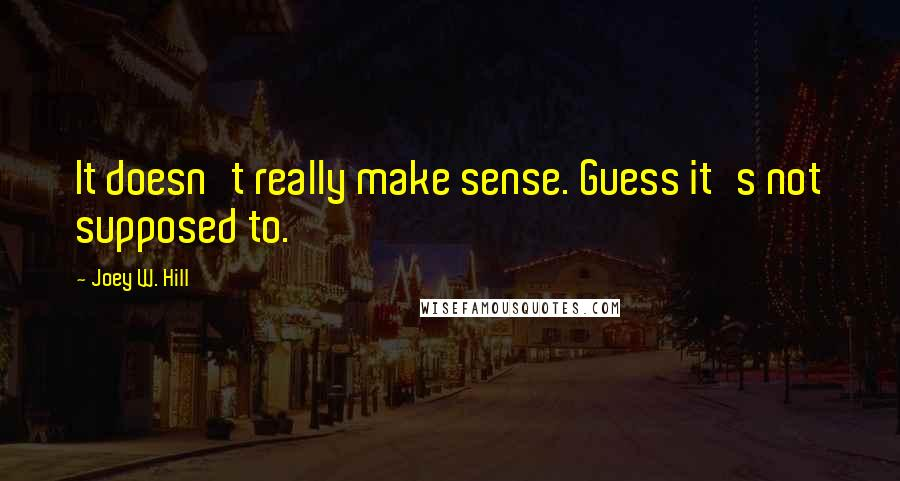Joey W. Hill quotes: It doesn't really make sense. Guess it's not supposed to.