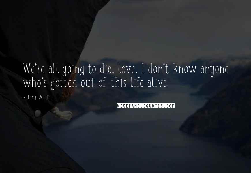 Joey W. Hill quotes: We're all going to die, love. I don't know anyone who's gotten out of this life alive