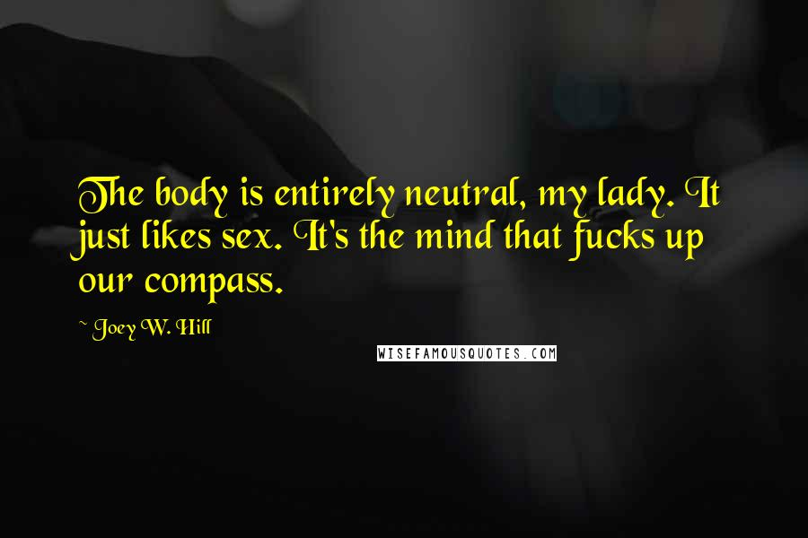 Joey W. Hill quotes: The body is entirely neutral, my lady. It just likes sex. It's the mind that fucks up our compass.
