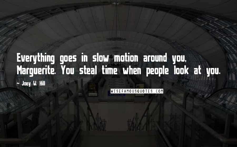 Joey W. Hill quotes: Everything goes in slow motion around you, Marguerite. You steal time when people look at you.