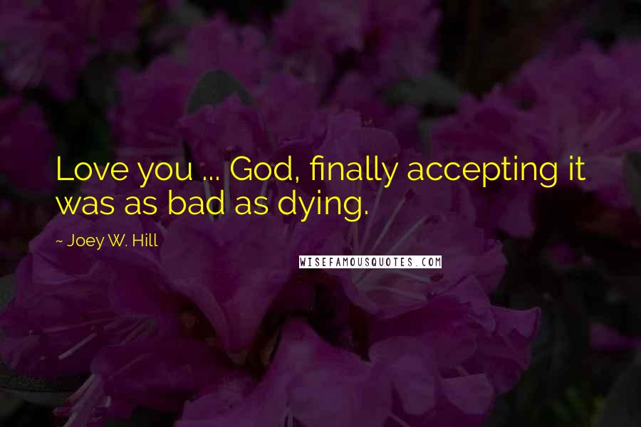Joey W. Hill quotes: Love you ... God, finally accepting it was as bad as dying.