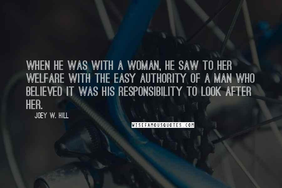 Joey W. Hill quotes: When he was with a woman, he saw to her welfare with the easy authority of a man who believed it was his responsibility to look after her.