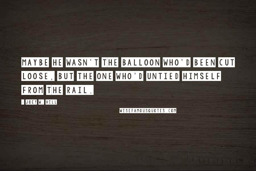 Joey W. Hill quotes: Maybe he wasn't the balloon who'd been cut loose, but the one who'd untied himself from the rail.