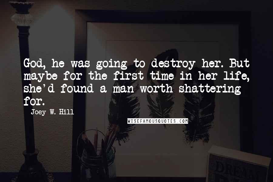 Joey W. Hill quotes: God, he was going to destroy her. But maybe for the first time in her life, she'd found a man worth shattering for.