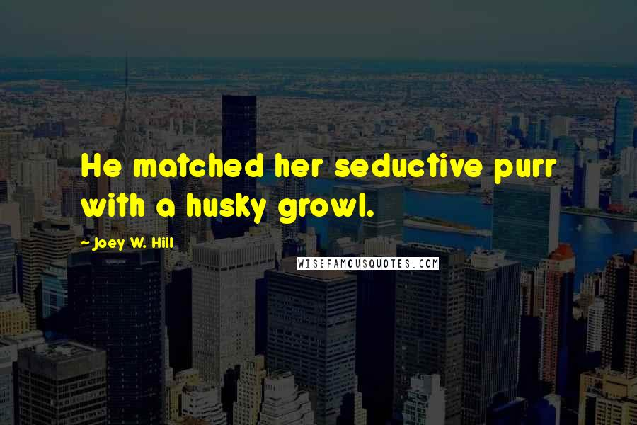 Joey W. Hill quotes: He matched her seductive purr with a husky growl.