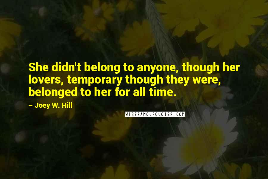 Joey W. Hill quotes: She didn't belong to anyone, though her lovers, temporary though they were, belonged to her for all time.