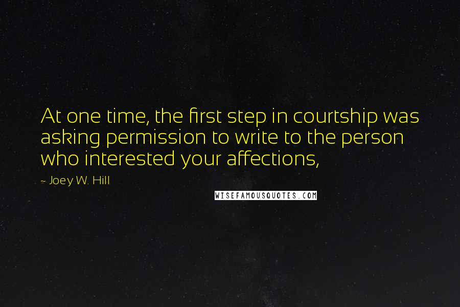 Joey W. Hill quotes: At one time, the first step in courtship was asking permission to write to the person who interested your affections,