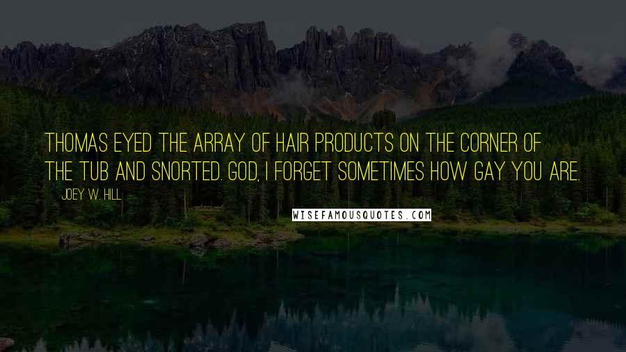 Joey W. Hill quotes: Thomas eyed the array of hair products on the corner of the tub and snorted. God, I forget sometimes how gay you are.
