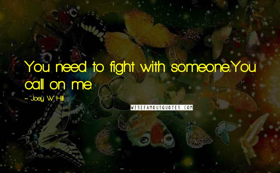 Joey W. Hill quotes: You need to fight with someone...You call on me.