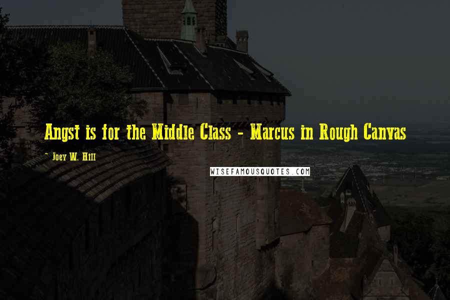 Joey W. Hill quotes: Angst is for the Middle Class - Marcus in Rough Canvas