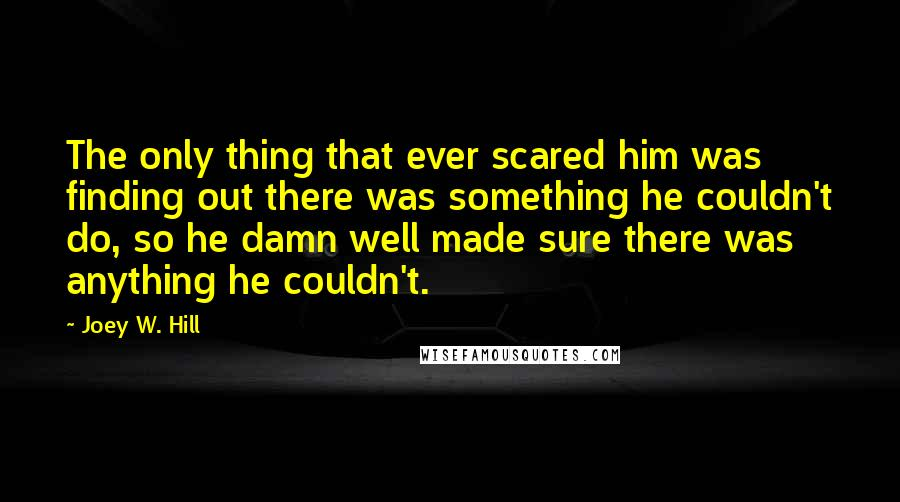 Joey W. Hill quotes: The only thing that ever scared him was finding out there was something he couldn't do, so he damn well made sure there was anything he couldn't.