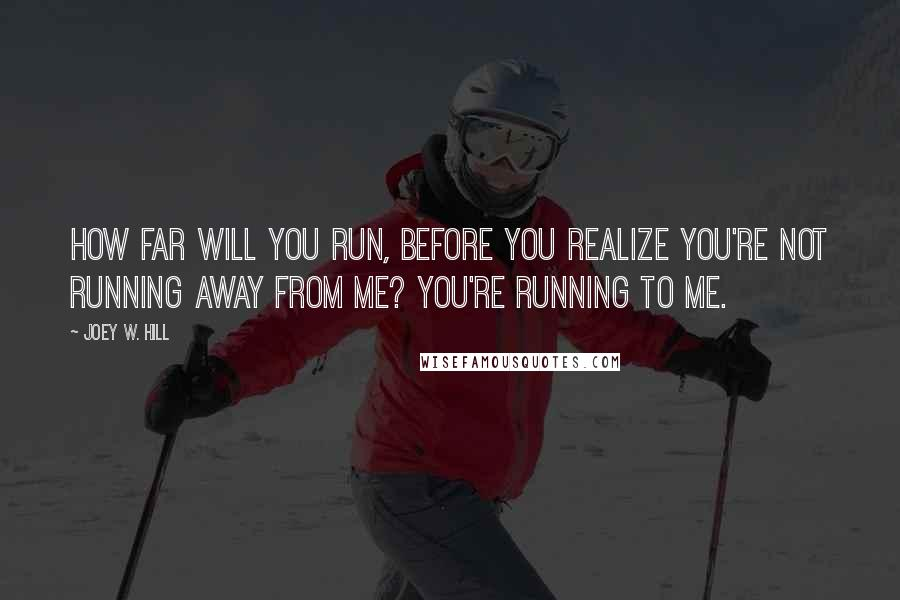 Joey W. Hill quotes: How far will you run, before you realize you're not running away from me? You're running to me.
