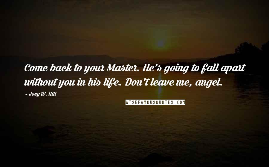 Joey W. Hill quotes: Come back to your Master. He's going to fall apart without you in his life. Don't leave me, angel.