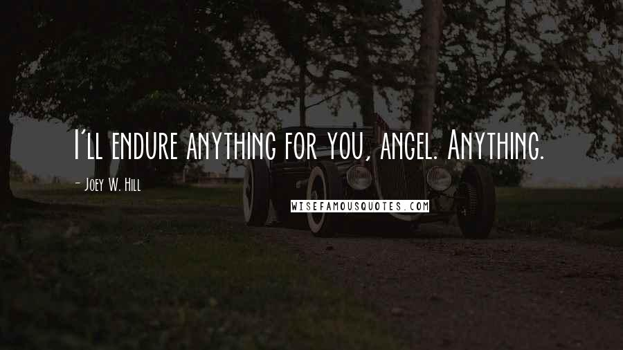 Joey W. Hill quotes: I'll endure anything for you, angel. Anything.