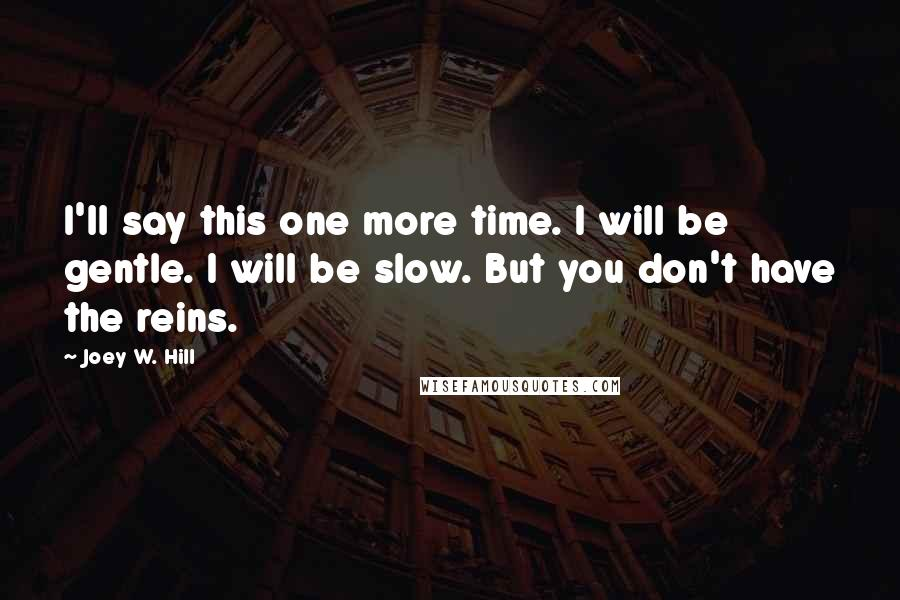 Joey W. Hill quotes: I'll say this one more time. I will be gentle. I will be slow. But you don't have the reins.