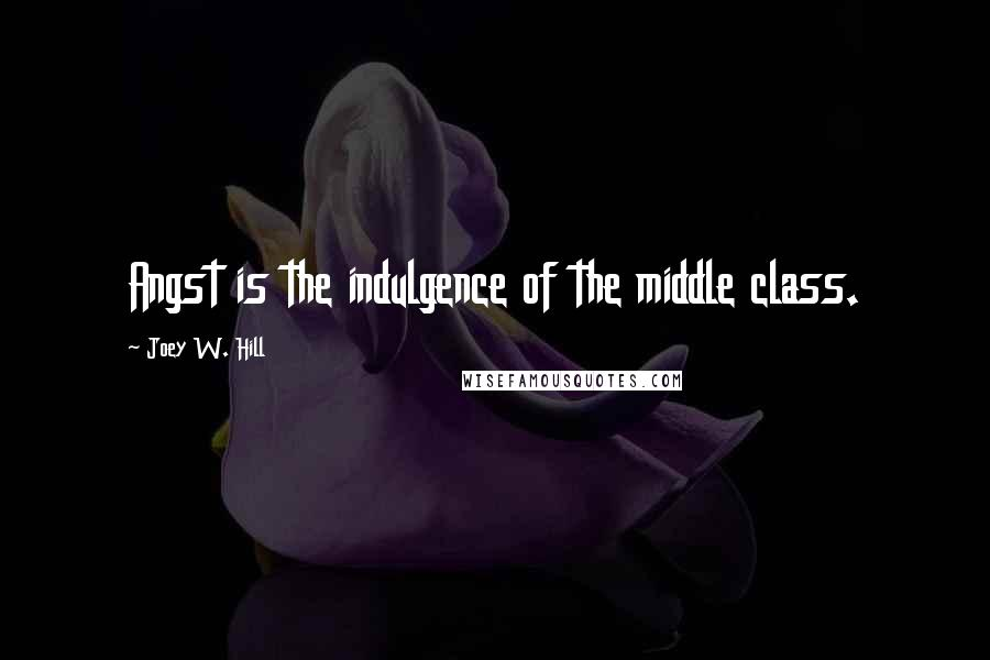 Joey W. Hill quotes: Angst is the indulgence of the middle class.