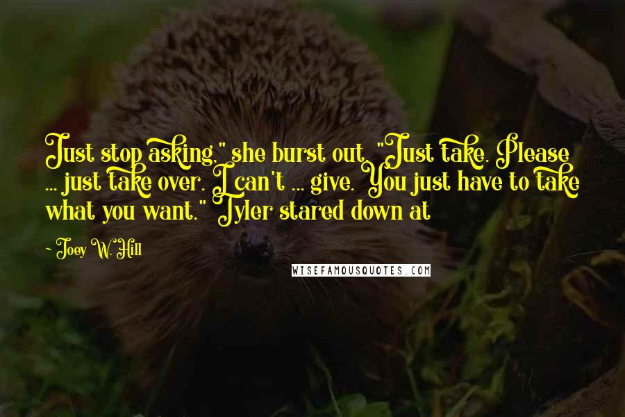 "Joey W. Hill quotes: Just stop asking,"" she burst out. ""Just take. Please ... just take over. I can't ... give. You just have to take what you want."" Tyler stared down at"