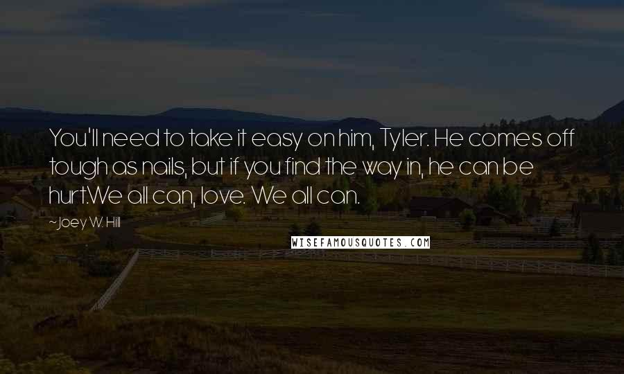 Joey W. Hill quotes: You'll need to take it easy on him, Tyler. He comes off tough as nails, but if you find the way in, he can be hurt.We all can, love. We