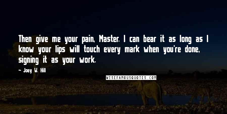 Joey W. Hill quotes: Then give me your pain, Master. I can bear it as long as I know your lips will touch every mark when you're done, signing it as your work.