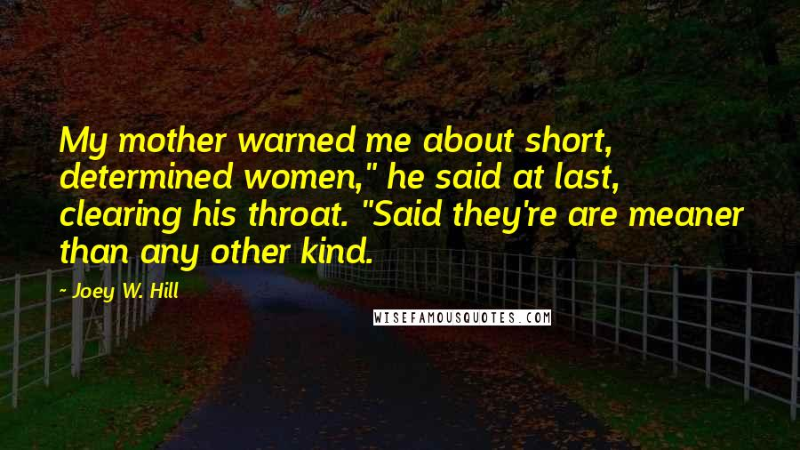 "Joey W. Hill quotes: My mother warned me about short, determined women,"" he said at last, clearing his throat. ""Said they're are meaner than any other kind."