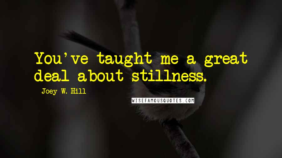 Joey W. Hill quotes: You've taught me a great deal about stillness.