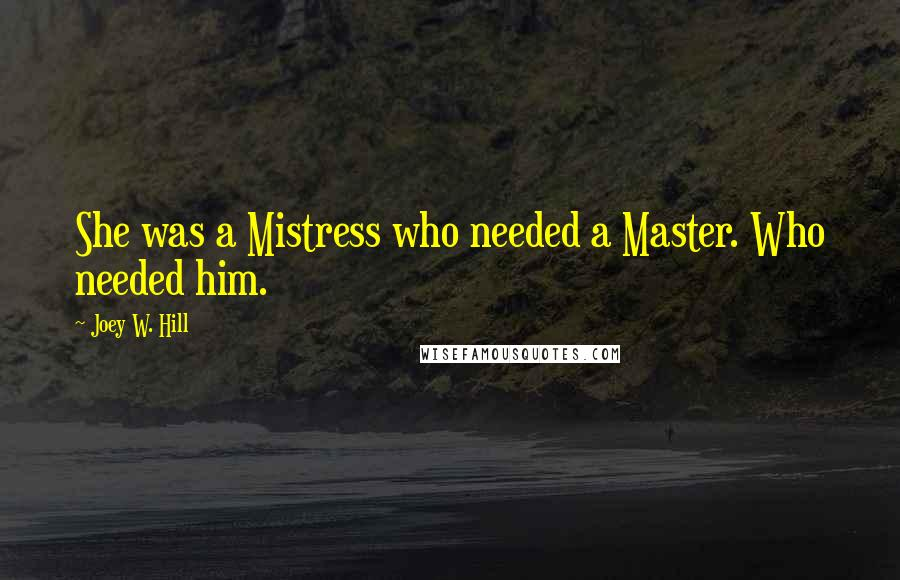 Joey W. Hill quotes: She was a Mistress who needed a Master. Who needed him.