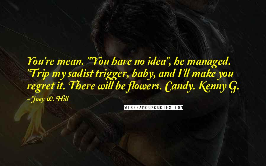 "Joey W. Hill quotes: You're mean. """"You have no idea"", he managed. ""Trip my sadist trigger, baby, and I'll make you regret it. There will be flowers. Candy. Kenny G."