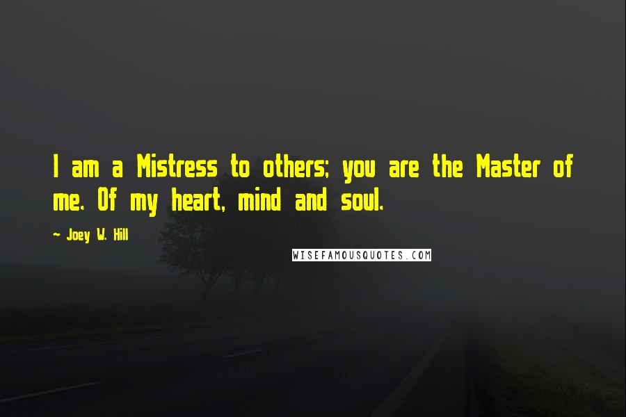 Joey W. Hill quotes: I am a Mistress to others; you are the Master of me. Of my heart, mind and soul.