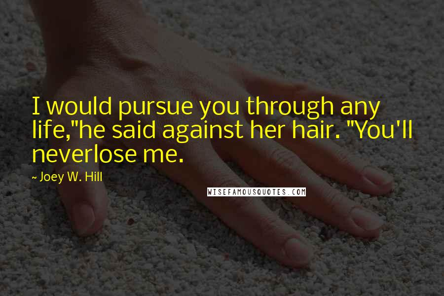 "Joey W. Hill quotes: I would pursue you through any life,""he said against her hair. ""You'll neverlose me."