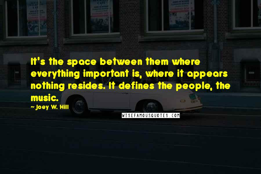 Joey W. Hill quotes: It's the space between them where everything important is, where it appears nothing resides. It defines the people, the music.