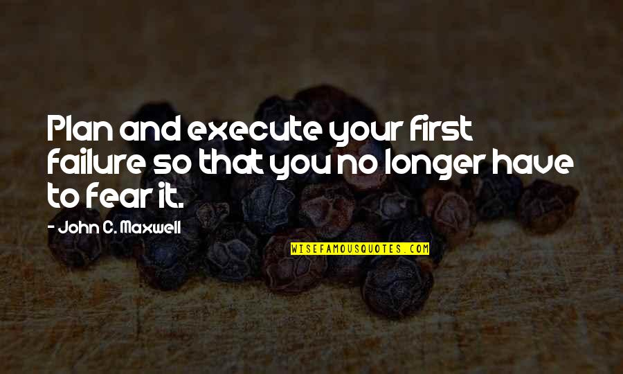 Joey Yugioh Quotes By John C. Maxwell: Plan and execute your first failure so that
